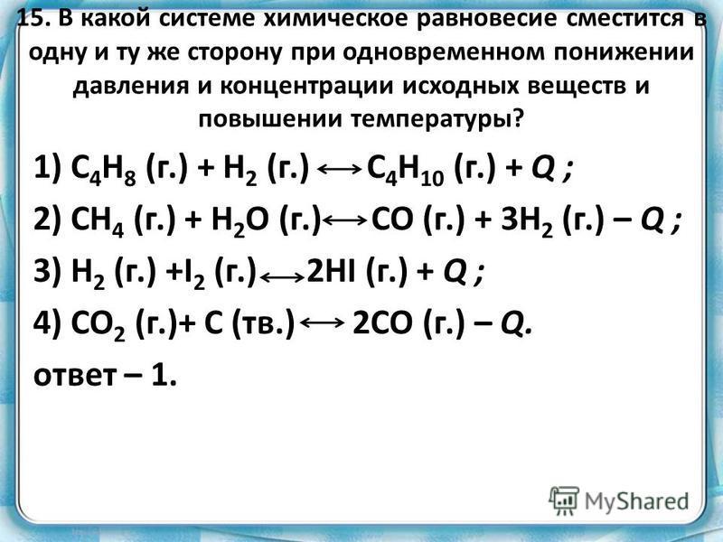 15. В какой системе химическое равновесие сместится в одну и ту же сторону при одновременном понижении давления и концентрации исходных веществ и повышении температуры? 1) С 4 H 8 (г.) + H 2 (г.) C 4 H 10 (г.) + Q ; 2) CH 4 (г.) + H 2 O (г.) СO (г.)