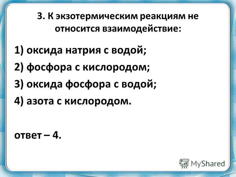 3. К экзотермическим реакциям не относится взаимодействие: 1) оксида натрия с водой; 2) фосфора с кислородом; 3) оксида фосфора с водой; 4) азота с кислородом. ответ – 4.