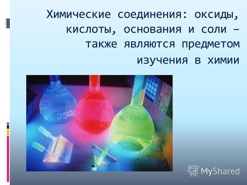 Химические соединения: оксиды, кислоты, основания и соли – также являются предметом изучения в химии