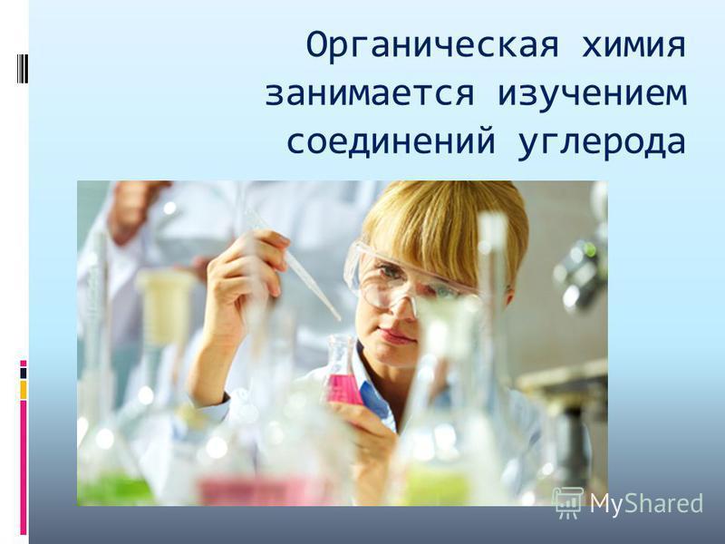 Органическая химия занимается изучением соединений углерода