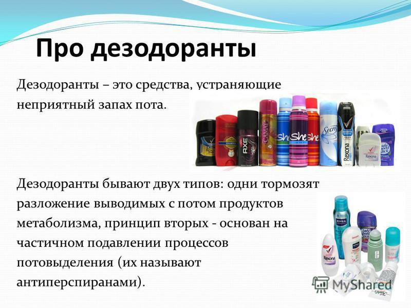 Про дезодоранты Дезодоранты – это средства, устраняющие неприятный запах пота. Дезодоранты бывают двух типов: одни тормозят разложение выводимых с потом продуктов метаболизма, принцип вторых - основан на частичном подавлении процессов потовыделения (