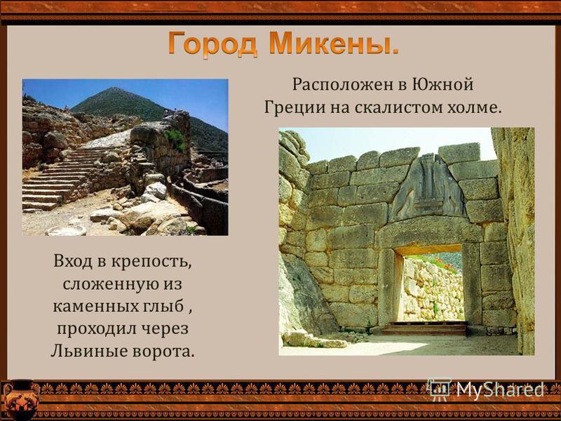 Расположен в Южной Греции на скалистом холме. Вход в крепость, сложенную из каменных глыб, проходил через Львиные ворота.