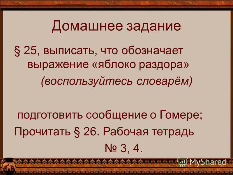 Домашнее задание § 25, выписать, что обозначает выражение «яблоко раздора» (воспользуйтесь словарём) подготовить сообщение о Гомере; Прочитать § 26. Рабочая тетрадь 3, 4.