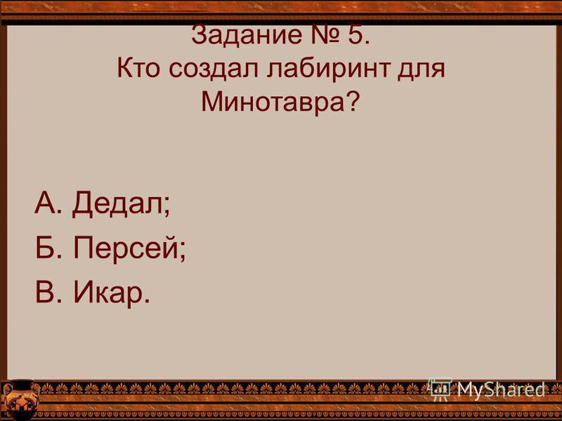 Задание 5. Кто создал лабиринт для Минотавра? А. Дедал; Б. Персей; В. Икар.