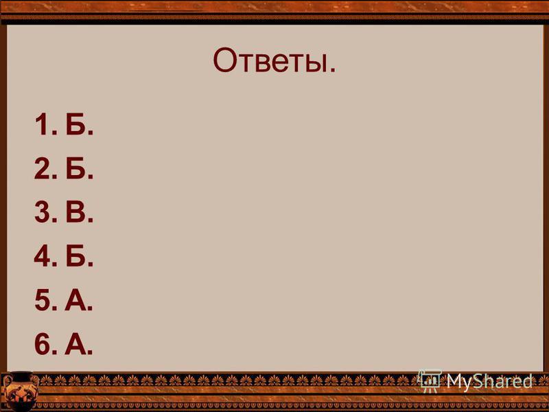 Ответы. 1.Б. 2.Б. 3.В. 4.Б. 5.А. 6.А.