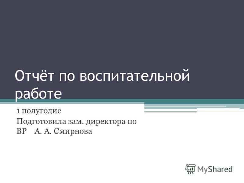 Отчёт по воспитательной работе 1 полугодие Подготовила зам. директора по ВР А. А. Смирнова