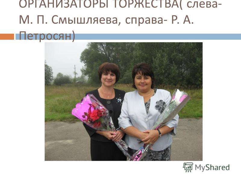 ОРГАНИЗАТОРЫ ТОРЖЕСТВА ( слева - М. П. Смышляева, справа - Р. А. Петросян )