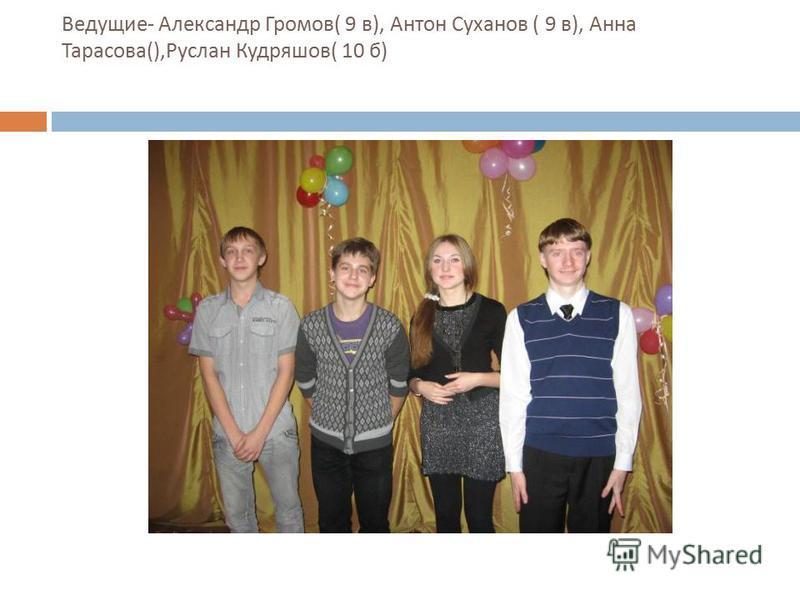 Ведущие - Александр Громов ( 9 в ), Антон Суханов ( 9 в ), Анна Тарасова (), Руслан Кудряшов ( 10 б )
