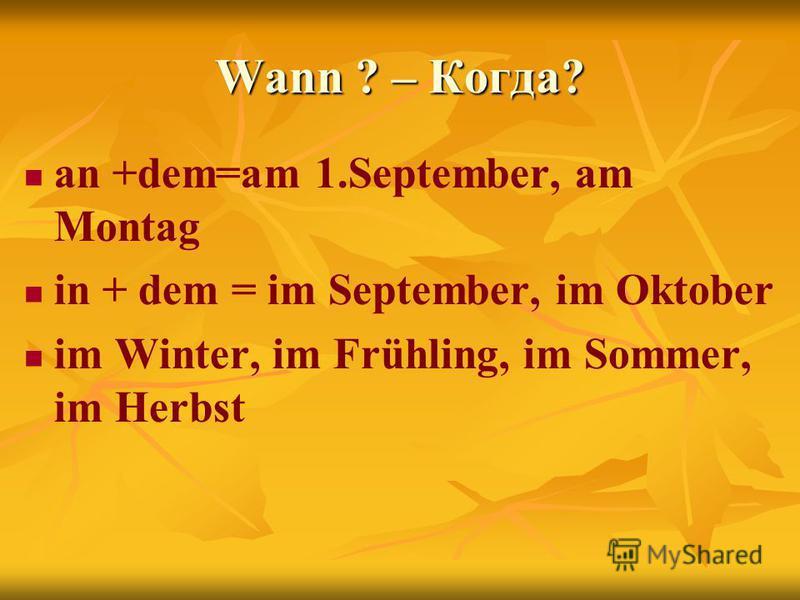 Wann ? – Когда? an +dem=am 1.September, am Montag in + dem = im September, im Oktober im Winter, im Frühling, im Sommer, im Herbst