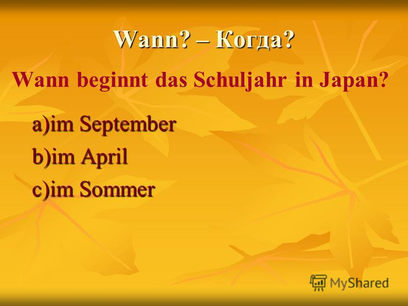 Wann? – Когда? Wann beginnt das Schuljahr in Japan? a)im September b)im April c)im Sommer