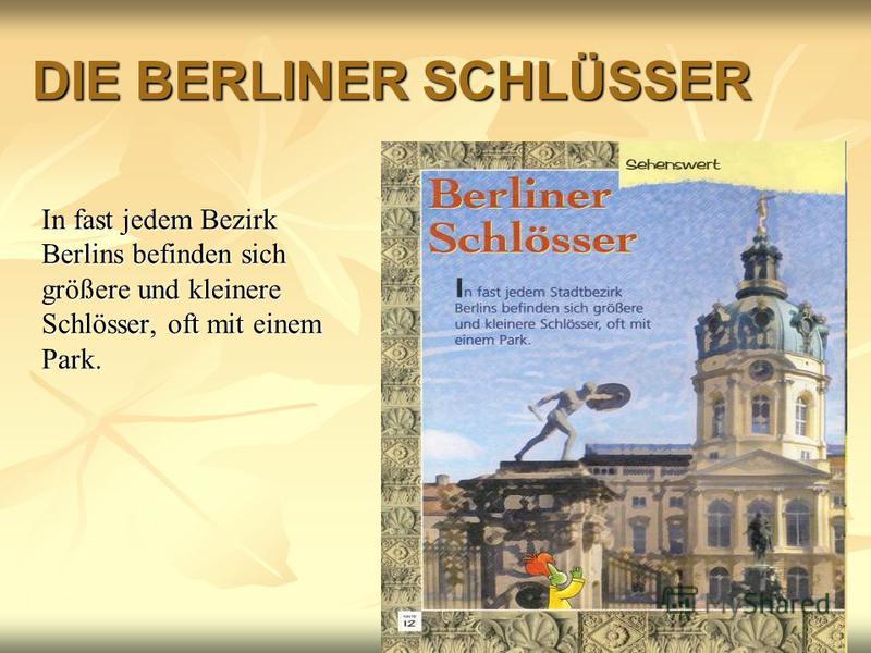 DIE BERLINER SCHLÜSSER In fast jedem Bezirk Berlins befinden sich größere und kleinere Schlösser, oft mit einem Park.