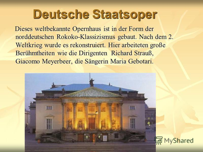 Deutsche Staatsoper Dieses weltbekannte Opernhaus ist in der Form der norddeutschen Rokoko-Klassizismus gebaut. Nach dem 2. Weltkrieg wurde es rekonstruiert. Hier arbeiteten große Berühmtheiten wie die Dirigenten Richard Strauß, Giacomo Meyerbeer, di