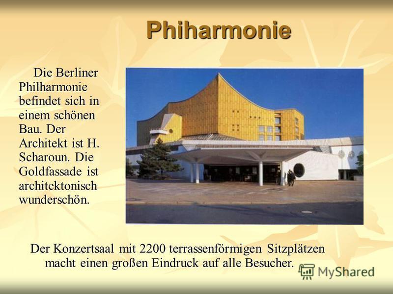 Phiharmonie Die Berliner Philharmonie befindet sich in einem schönen Bau. Der Architekt ist H. Scharoun. Die Goldfassade ist architektonisch wunderschön. Die Berliner Philharmonie befindet sich in einem schönen Bau. Der Architekt ist H. Scharoun. Die