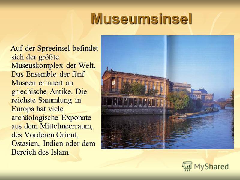 Museumsinsel Auf der Spreeinsel befindet sich der größte Museuskomplex der Welt. Das Ensemble der fünf Museen erinnert an griechische Antike. Die reichste Sammlung in Europa hat viele archäologische Exponate aus dem Mittelmeerraum, des Vorderen Orien
