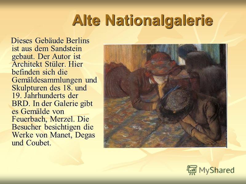 Alte Nationalgalerie Dieses Gebäude Berlins ist aus dem Sandstein gebaut. Der Autor ist Architekt Stüler. Hier befinden sich die Gemäldesammlungen und Skulpturen des 18. und 19. Jahrhunderts der BRD. In der Galerie gibt es Gemälde von Feuerbach, Merz