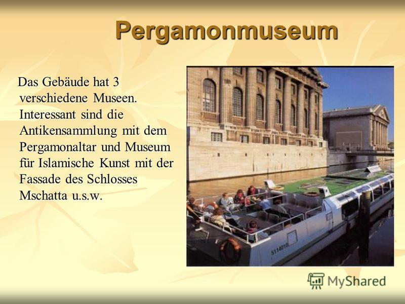 Pergamonmuseum Das Gebäude hat 3 verschiedene Museen. Interessant sind die Antikensammlung mit dem Pergamonaltar und Museum für Islamische Kunst mit der Fassade des Schlosses Mschatta u.s.w. Das Gebäude hat 3 verschiedene Museen. Interessant sind die