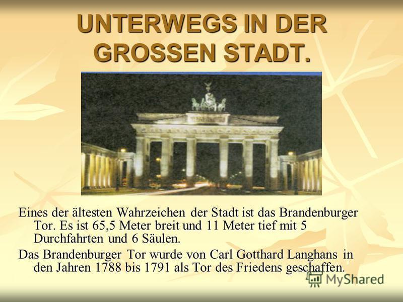 UNTERWEGS IN DER GROSSEN STADT. Eines der ältesten Wahrzeichen der Stadt ist das Brandenburger Tor. Es ist 65,5 Meter breit und 11 Meter tief mit 5 Durchfahrten und 6 Säulen. Das Brandenburger Tor wurde von Carl Gotthard Langhans in den Jahren 1788 b