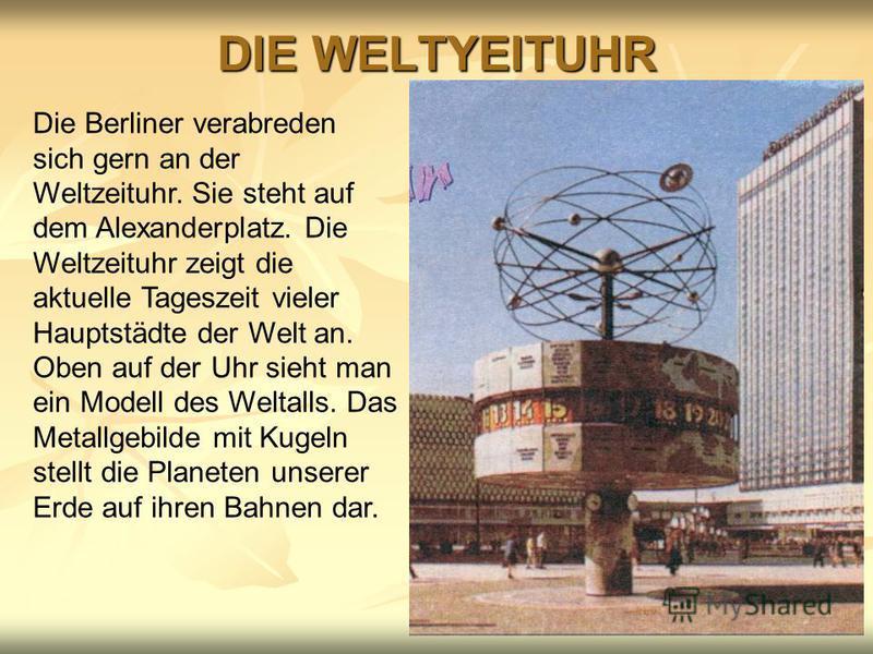 DIE WELTYEITUHR Die Berliner verabreden sich gern an der Weltzeituhr. Sie steht auf dem Alexanderplatz. Die Weltzeituhr zeigt die aktuelle Tageszeit vieler Hauptstädte der Welt an. Oben auf der Uhr sieht man ein Modell des Weltalls. Das Metallgebilde