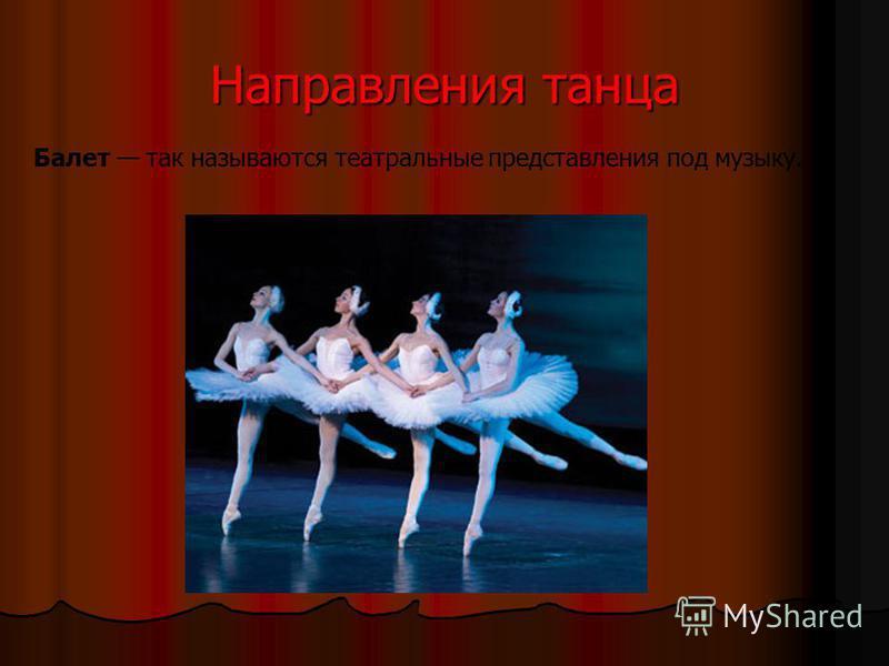 Направления танца Балет так называются театральные представления под музыку.