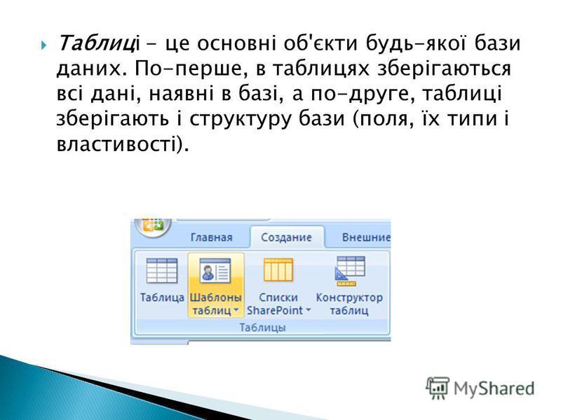 Таблиці - це основні об'єкти будь-якої бази даних. По-перше, в таблицях зберігаються всі дані, наявні в базі, а по-друге, таблиці зберігають і структуру бази (поля, їх типи і властивості).