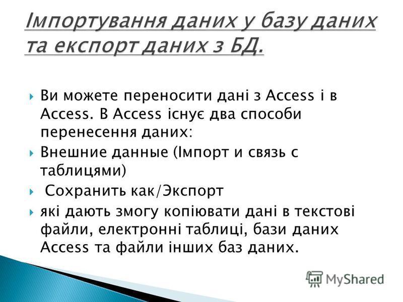 Ви можете переносити дані з Access і в Access. В Access існує два способи перенесення даних: Внешние данные (Імпорт и связь с таблицями) Сохранить как/Экспорт які дають змогу копіювати дані в текстові файли, електронні таблиці, бази даних Access та ф
