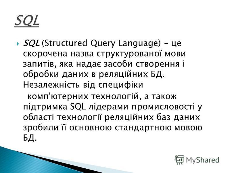 SQL (Structured Query Language) – це скорочена назва структурованої мови запитів, яка надає засоби створення і обробки даних в реляційних БД. Незалежність від специфіки комп'ютерних технологій, а також підтримка SQL лідерами промисловості у області т