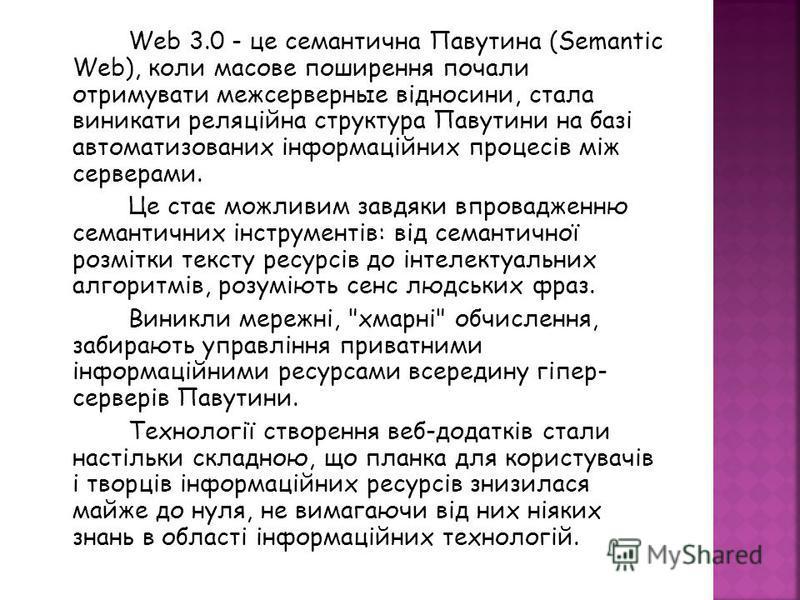 Web 3.0 - це семантична Павутина (Semantic Web), коли масове поширення почали отримувати межсерверные відносини, стала виникати реляційна структура Павутини на базі автоматизованих інформаційних процесів між серверами. Це стає можливим завдяки впрова