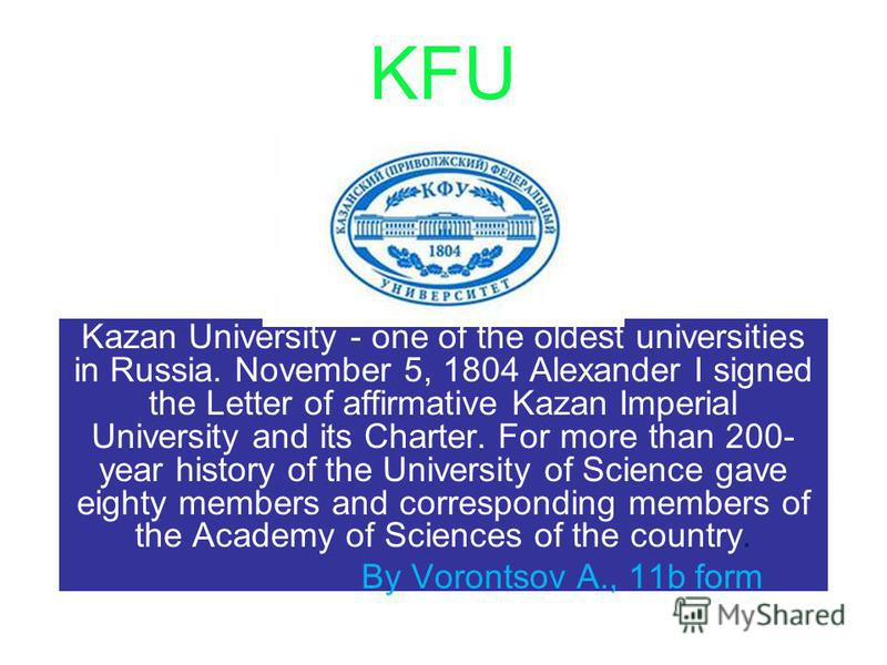 KFU Kazan University - one of the oldest universities in Russia. November 5, 1804 Alexander I signed the Letter of affirmative Kazan Imperial University and its Charter. For more than 200- year history of the University of Science gave eighty members