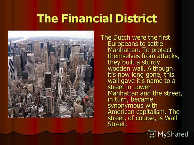 The Financial District The Dutch were the first Europeans to settle Manhattan. To protect themselves from attacks, they built a sturdy wooden wall. Although it's now long gone, this wall gave it's name to a street in Lower Manhattan and the street, i