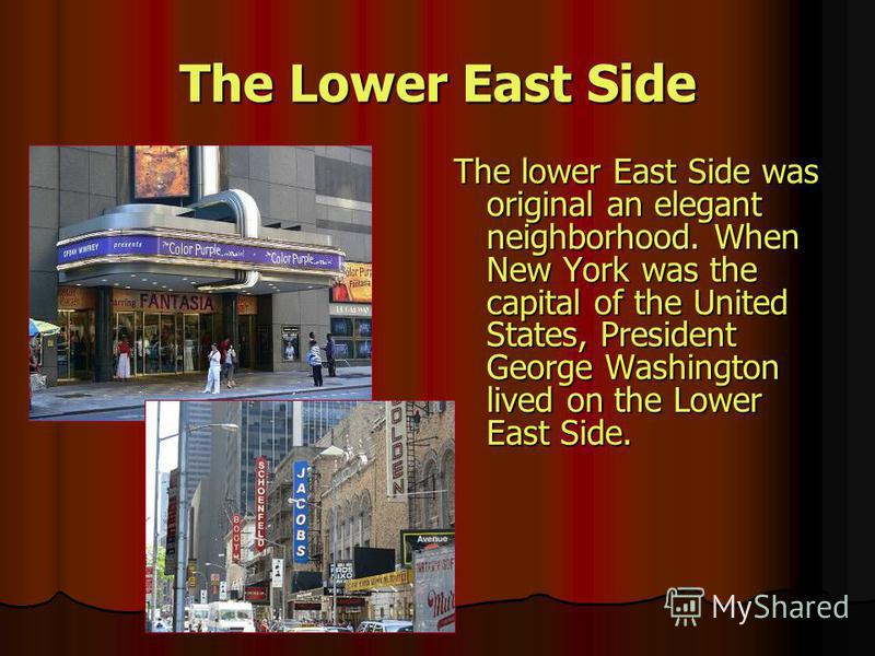 The Lower East Side The lower East Side was original an elegant neighborhood. When New York was the capital of the United States, President George Washington lived on the Lower East Side.