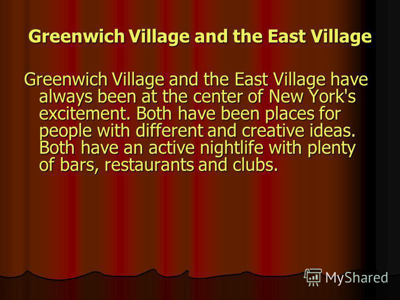 Greenwich Village and the East Village Greenwich Village and the East Village have always been at the center of New York's excitement. Both have been places for people with different and creative ideas. Both have an active nightlife with plenty of ba