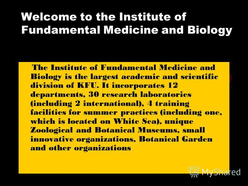 Welcome to the Institute of Fundamental Medicine and Biology The Institute of Fundamental Medicine and Biology is the largest academic and scientific division of KFU. It incorporates 12 departments, 30 research laboratories (including 2 international