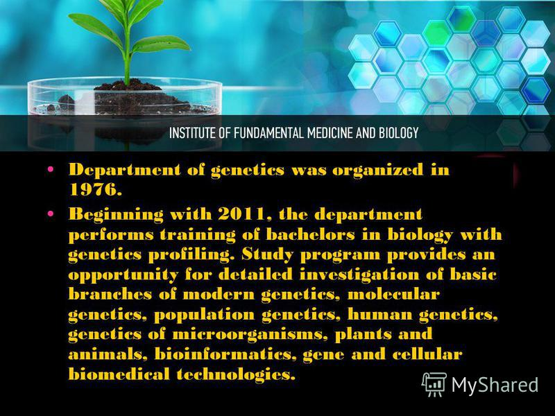 Department of genetics was organized in 1976. Beginning with 2011, the department performs training of bachelors in biology with genetics profiling. Study program provides an opportunity for detailed investigation of basic branches of modern genetics