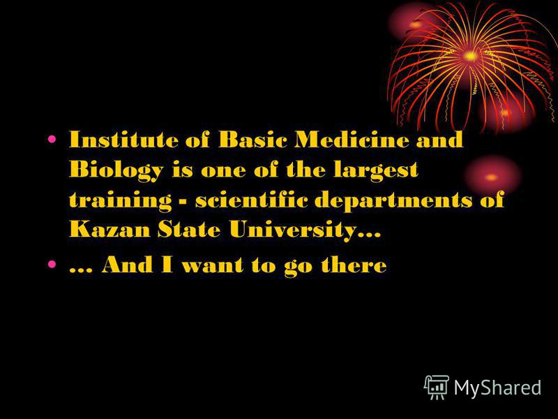 Institute of Basic Medicine and Biology is one of the largest training - scientific departments of Kazan State University… … And I want to go there
