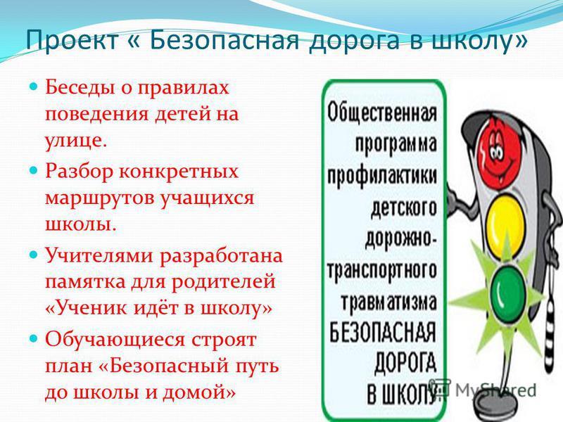 Проект « Безопасная дорога в школу» Беседы о правилах поведения детей на улице. Разбор конкретных маршрутов учащихся школы. Учителями разработана памятка для родителей «Ученик идёт в школу» Обучающиеся строят план «Безопасный путь до школы и домой»