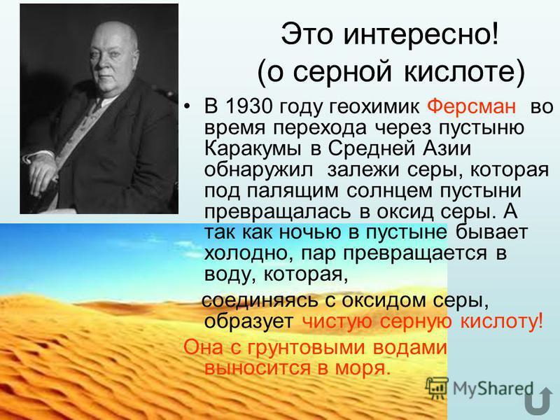 Это интересно! (о серной кислоте) В 1930 году геохимик Ферсман во время перехода через пустыню Каракумы в Средней Азии обнаружил залежи серы, которая под палящим солнцем пустыни превращалась в оксид серы. А так как ночью в пустыне бывает холодно, пар