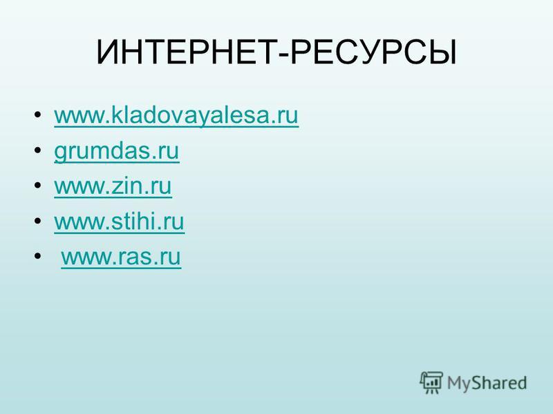 ИНТЕРНЕТ-РЕСУРСЫ www.kladovayalesa.ru grumdas.ru www.zin.ru www.stihi.ru www.ras.ru
