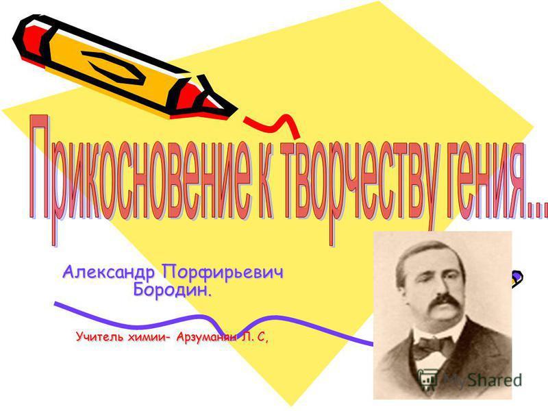 Александр Порфирьевич Бородин. Учитель химии- Арзуманян Л. С,