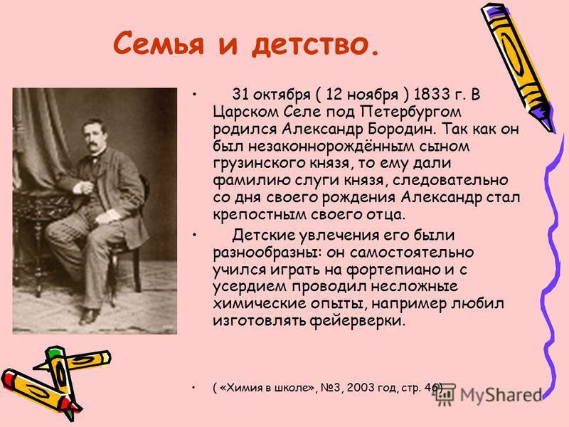 Семья и детство. 31 октября ( 12 ноября ) 1833 г. В Царском Селе под Петербургом родился Александр Бородин. Так как он был незаконнорождённым сыном грузинского князя, то ему дали фамилию слуги князя, следовательно со дня своего рождения Александр ста