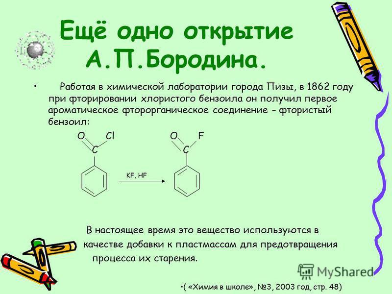 Ещё одно открытие А.П.Бородина. Работая в химической лаборатории города Пизы, в 1862 году при фторировании хлористого бензоила он получил первое ароматическое фторорганическое соединение – фтористый бензоил: O Cl O F C C KF, HF В настоящее время это