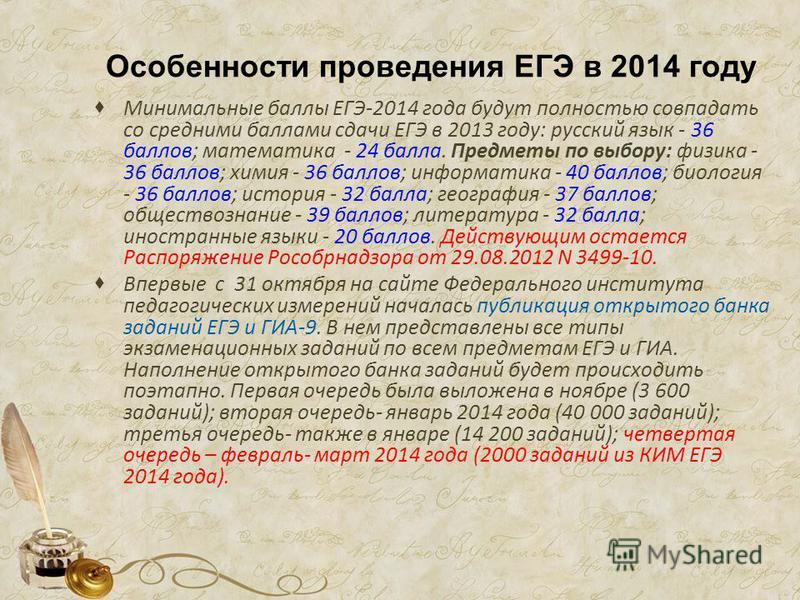 Особенности проведения ЕГЭ в 2014 году Минимальные баллы ЕГЭ-2014 года будут полностью совпадать со средними баллами сдачи ЕГЭ в 2013 году: русский язык - 36 баллов; математика - 24 балла. Предметы по выбору: физика - 36 баллов; химия - 36 баллов; ин