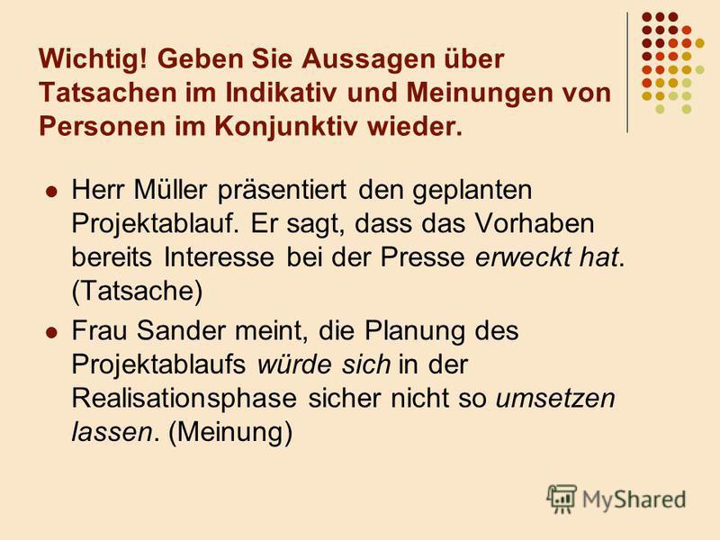 Wichtig! Geben Sie Aussagen über Tatsachen im Indikativ und Meinungen von Personen im Konjunktiv wieder. Herr Müller präsentiert den geplanten Projektablauf. Er sagt, dass das Vorhaben bereits Interesse bei der Presse erweckt hat. (Tatsache) Frau San