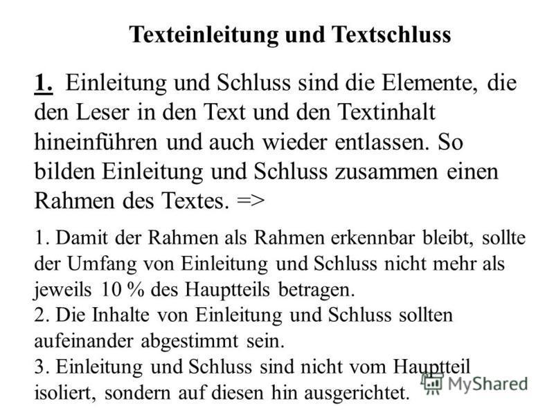 Texteinleitung und Textschluss 1. Einleitung und Schluss sind die Elemente, die den Leser in den Text und den Textinhalt hineinführen und auch wieder entlassen. So bilden Einleitung und Schluss zusammen einen Rahmen des Textes. => 1. Damit der Rahmen