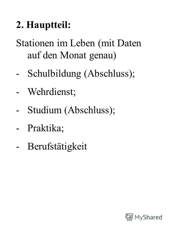 2. Hauptteil: Stationen im Leben (mit Daten auf den Monat genau) -Schulbildung (Abschluss); -Wehrdienst; -Studium (Abschluss); -Praktika; -Berufstätigkeit