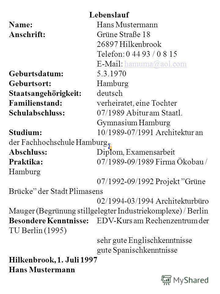 Lebenslauf Name:Hans Mustermann Anschrift:Grüne Straße 18 26897 Hilkenbrook Telefon: 0 44 93 / 0 8 15 E-Mail: hamuma@aol.comhamuma@aol.com Geburtsdatum:5.3.1970 Geburtsort:Hamburg Staatsangehörigkeit:deutsch Familienstand:verheiratet, eine Tochter Sc