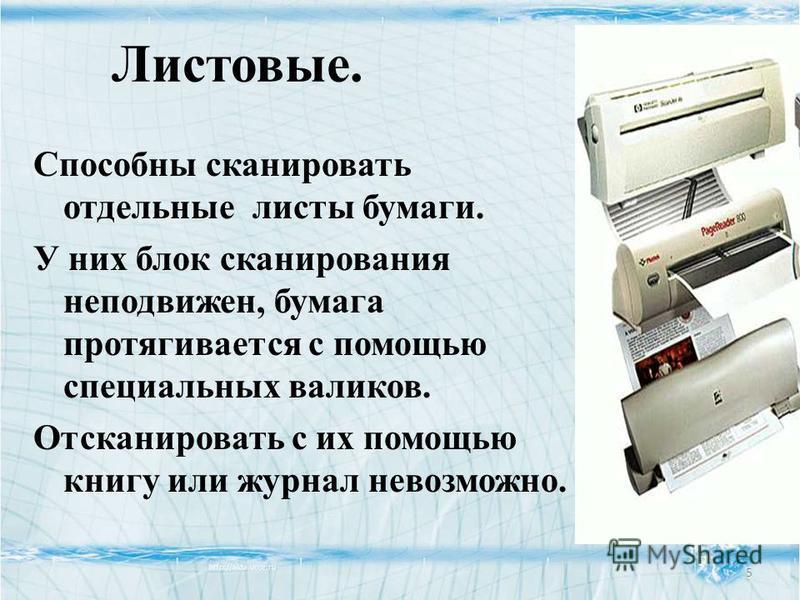 Листовые. Способны сканировать отдельные листы бумаги. У них блок сканирования неподвижен, бумага протягивается с помощью специальных валиков. Отсканировать с их помощью книгу или журнал невозможно. 5