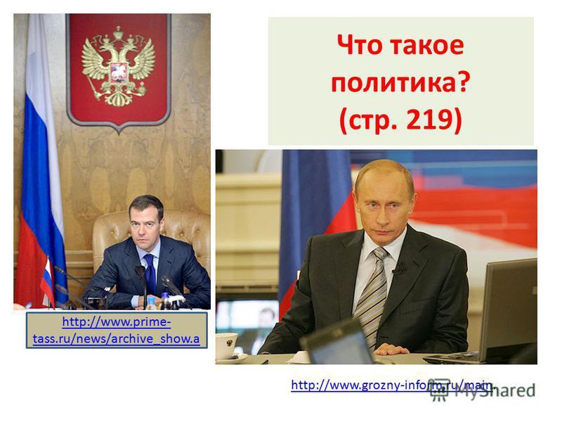 Что такое политика? (стр. 219) http://www.prime- tass.ru/news/archive_show.a http://www.grozny-inform.ru/mainhttp://www.grozny-inform.ru/main.