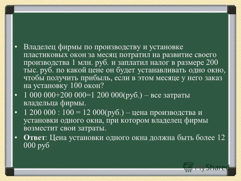 1 000 000+200 000=1 200 000(руб.) – все затраты владельца фирмы. 1 200 000 : 100 = 12 000(руб.) – цена производства и установки одного окна, при котором владелец фирмы возместит свои затраты. Ответ: Цена установки одного окна должна быть более 12 000