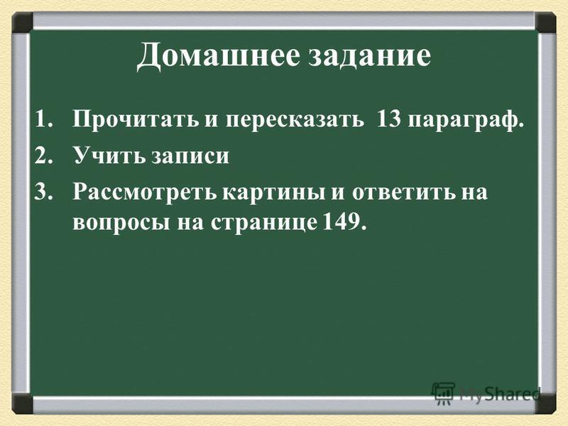 Домашнее задание 1. Прочитать и пересказать 13 параграф. 2. Учить записи 3. Рассмотреть картины и ответить на вопросы на странице 149.