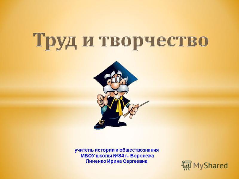 учитель истории и обществознания МБОУ школы 84 г. Воронежа Линенко Ирина Сергеевна
